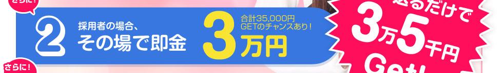 キャンペーン2「さらに今なら!採用者の場合その場で即金3万円 (合計35000円GETのチャンスあり!)
