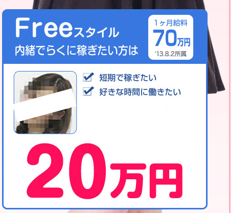 「FREEスタイル(内緒でらくに稼ぎたい方は)」 ・短期で稼ぎたい ・好きな時間に働きたい ・顔バレしたくない 「所属祝い金:25万円」
